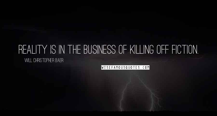 Will Christopher Baer quotes: Reality is in the business of killing off fiction.