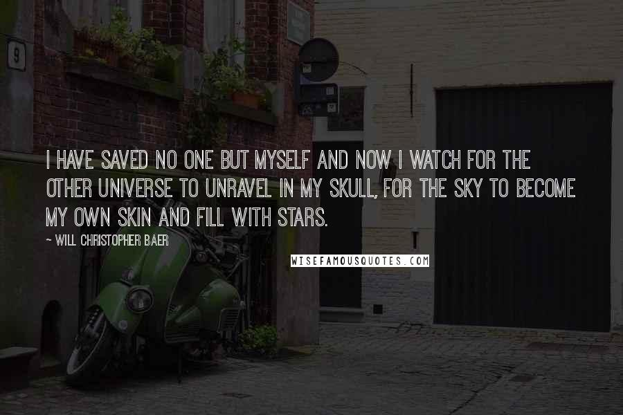 Will Christopher Baer quotes: I have saved no one but myself and now I watch for the other universe to unravel in my skull, for the sky to become my own skin and fill