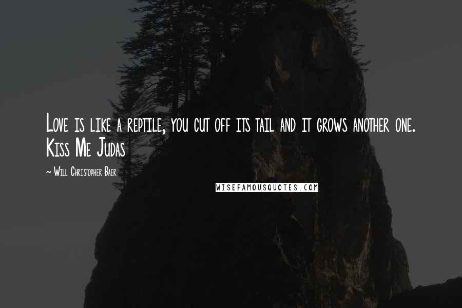 Will Christopher Baer quotes: Love is like a reptile, you cut off its tail and it grows another one. Kiss Me Judas