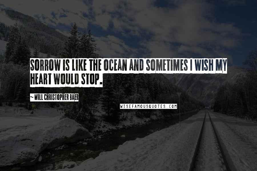 Will Christopher Baer quotes: Sorrow is like the ocean and sometimes I wish my heart would stop.