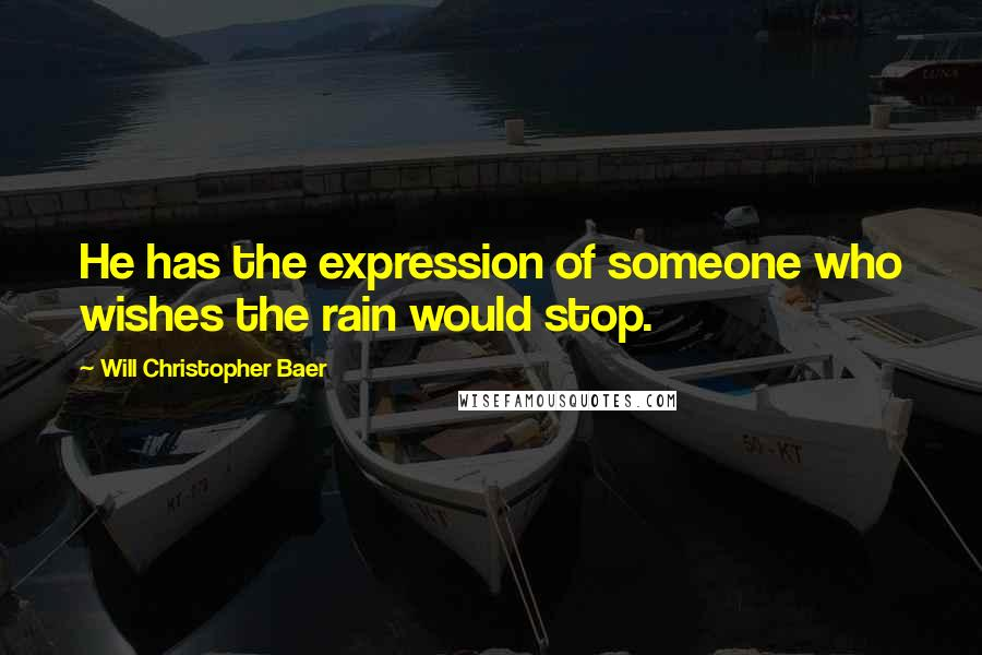 Will Christopher Baer quotes: He has the expression of someone who wishes the rain would stop.