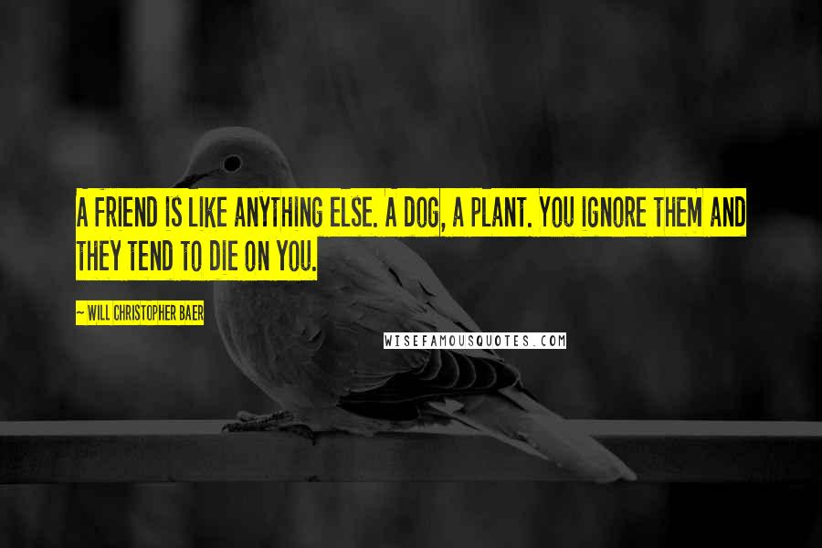 Will Christopher Baer quotes: A friend is like anything else. A dog, a plant. You ignore them and they tend to die on you.