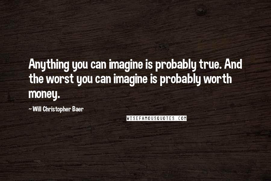Will Christopher Baer quotes: Anything you can imagine is probably true. And the worst you can imagine is probably worth money.