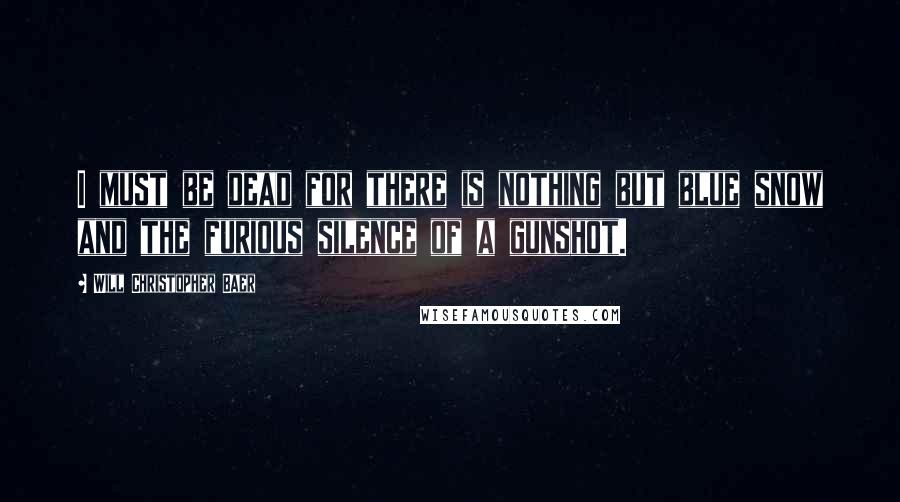 Will Christopher Baer quotes: I must be dead for there is nothing but blue snow and the furious silence of a gunshot.