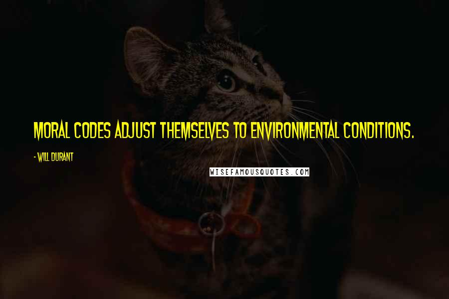Will Durant quotes: Moral codes adjust themselves to environmental conditions.