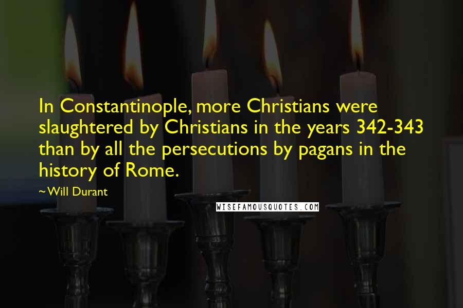 Will Durant quotes: In Constantinople, more Christians were slaughtered by Christians in the years 342-343 than by all the persecutions by pagans in the history of Rome.