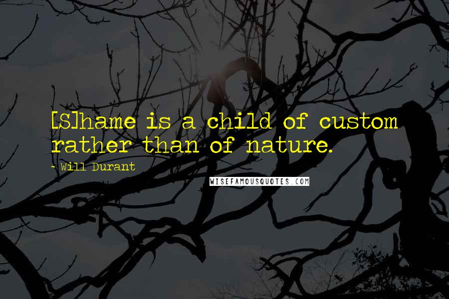 Will Durant quotes: [S]hame is a child of custom rather than of nature.