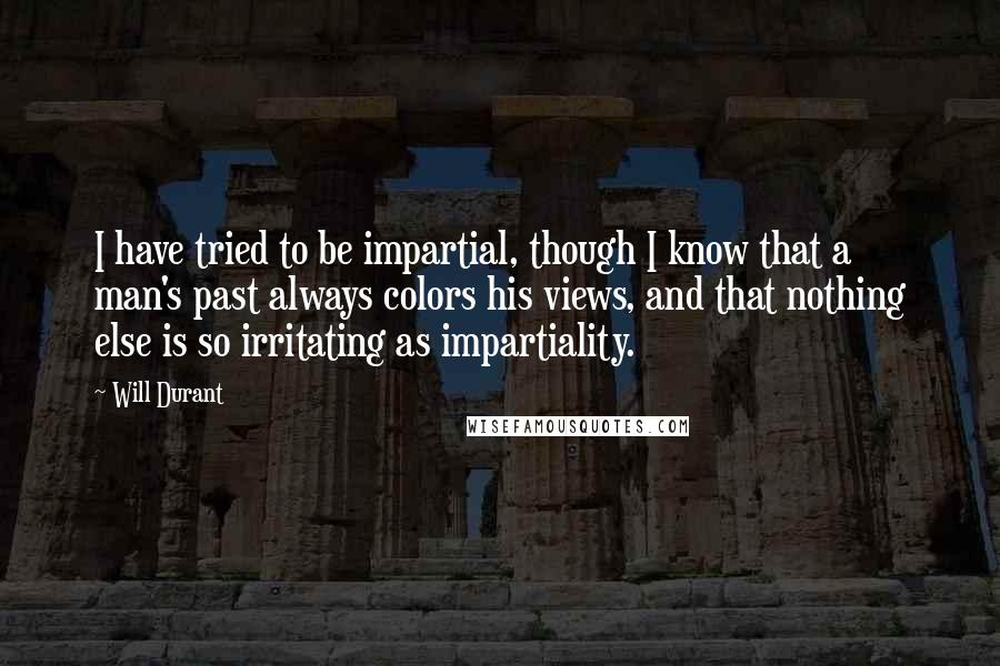 Will Durant quotes: I have tried to be impartial, though I know that a man's past always colors his views, and that nothing else is so irritating as impartiality.