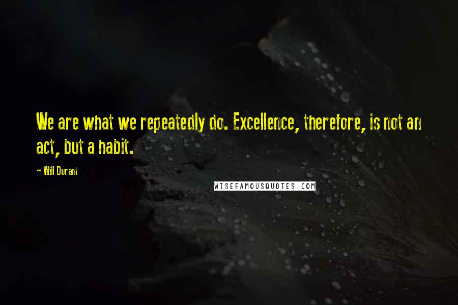 Will Durant quotes: We are what we repeatedly do. Excellence, therefore, is not an act, but a habit.
