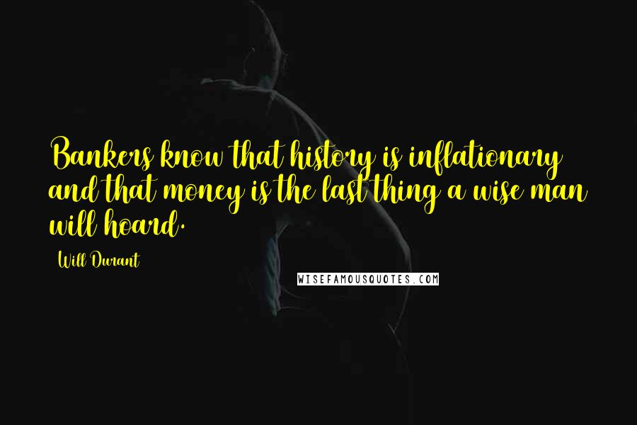 Will Durant quotes: Bankers know that history is inflationary and that money is the last thing a wise man will hoard.