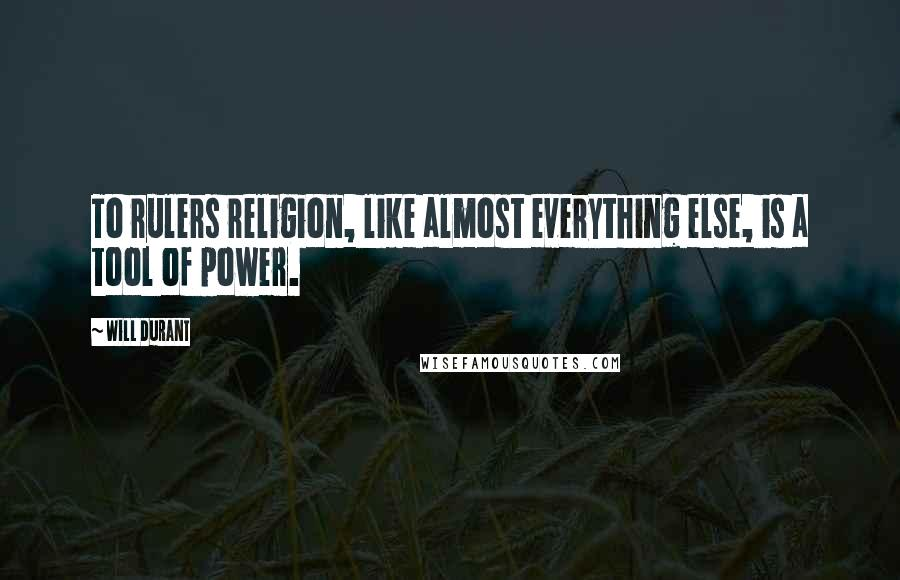Will Durant quotes: To rulers religion, like almost everything else, is a tool of power.