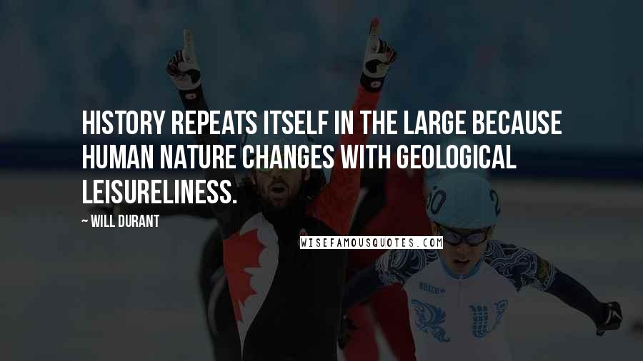 Will Durant quotes: History repeats itself in the large because human nature changes with geological leisureliness.