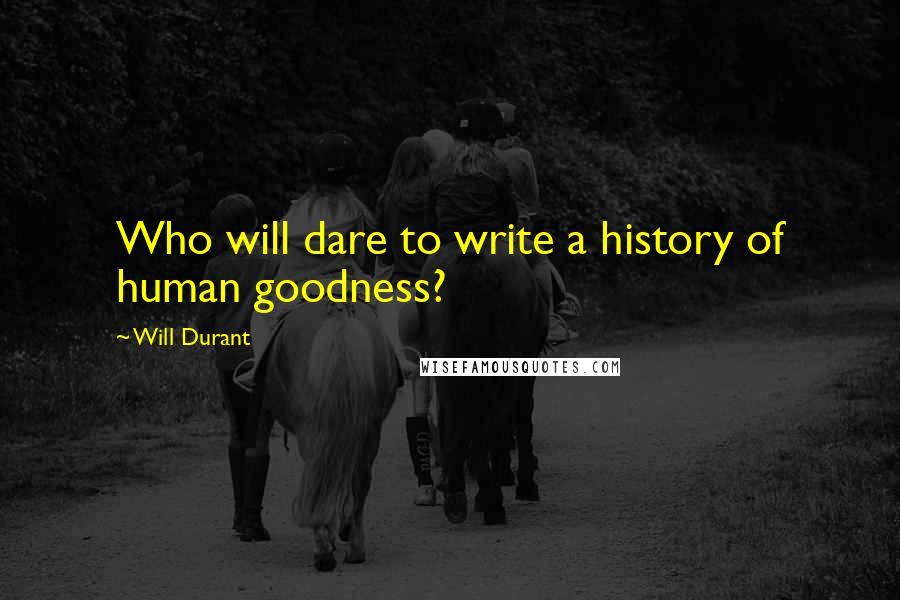 Will Durant quotes: Who will dare to write a history of human goodness?