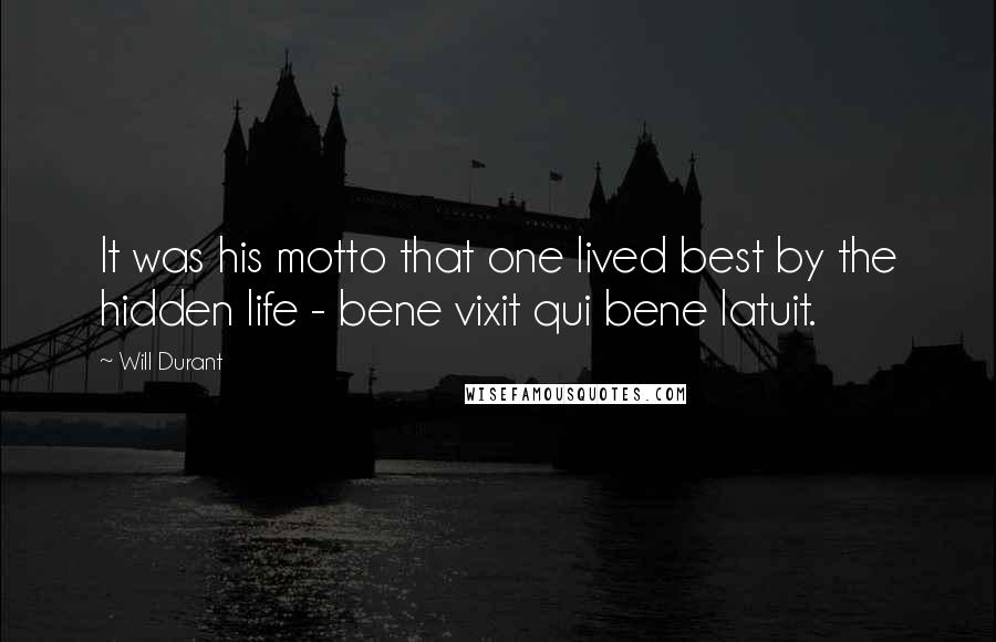Will Durant quotes: It was his motto that one lived best by the hidden life - bene vixit qui bene latuit.