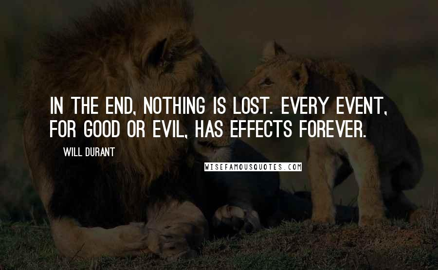Will Durant quotes: In the end, nothing is lost. Every event, for good or evil, has effects forever.