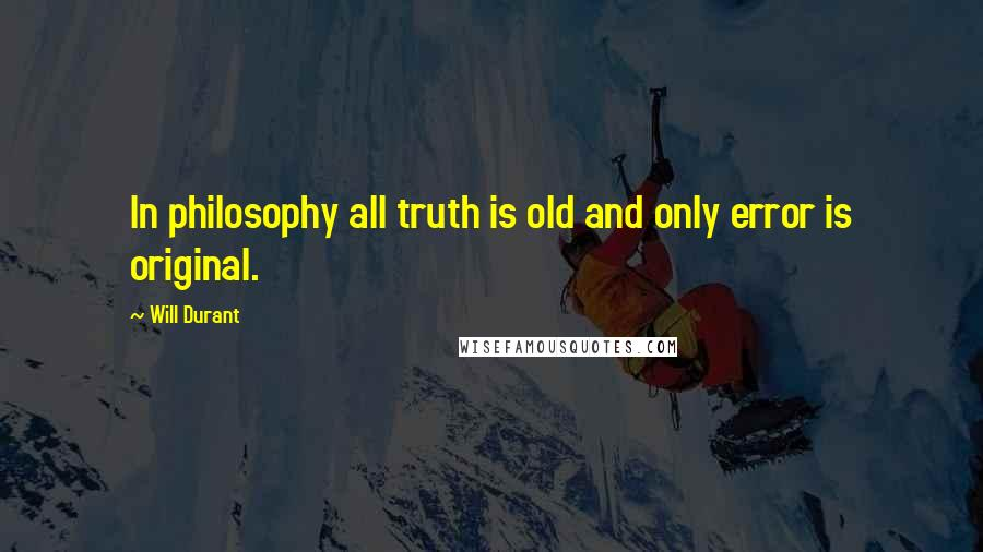 Will Durant quotes: In philosophy all truth is old and only error is original.