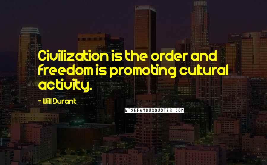 Will Durant quotes: Civilization is the order and freedom is promoting cultural activity.