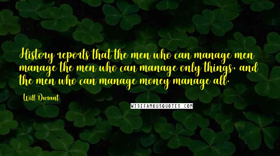 Will Durant quotes: History reports that the men who can manage men manage the men who can manage only things, and the men who can manage money manage all.