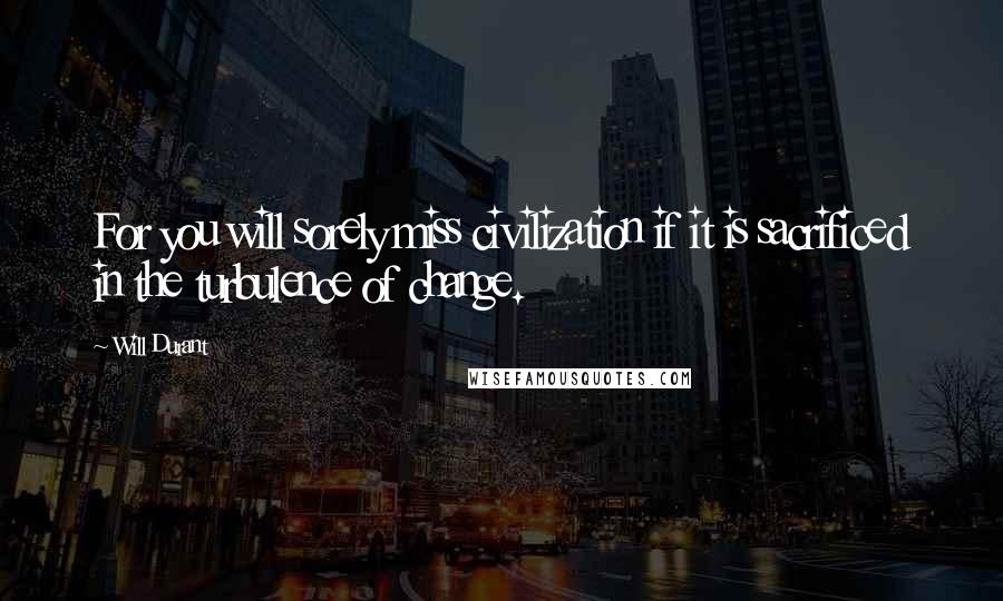 Will Durant quotes: For you will sorely miss civilization if it is sacrificed in the turbulence of change.