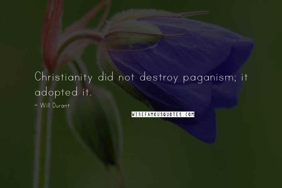 Will Durant quotes: Christianity did not destroy paganism; it adopted it.