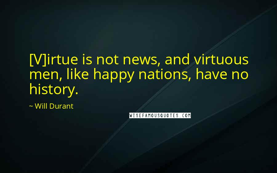 Will Durant quotes: [V]irtue is not news, and virtuous men, like happy nations, have no history.