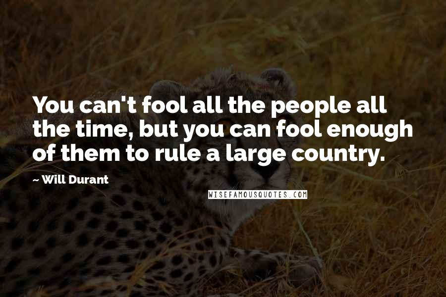 Will Durant quotes: You can't fool all the people all the time, but you can fool enough of them to rule a large country.