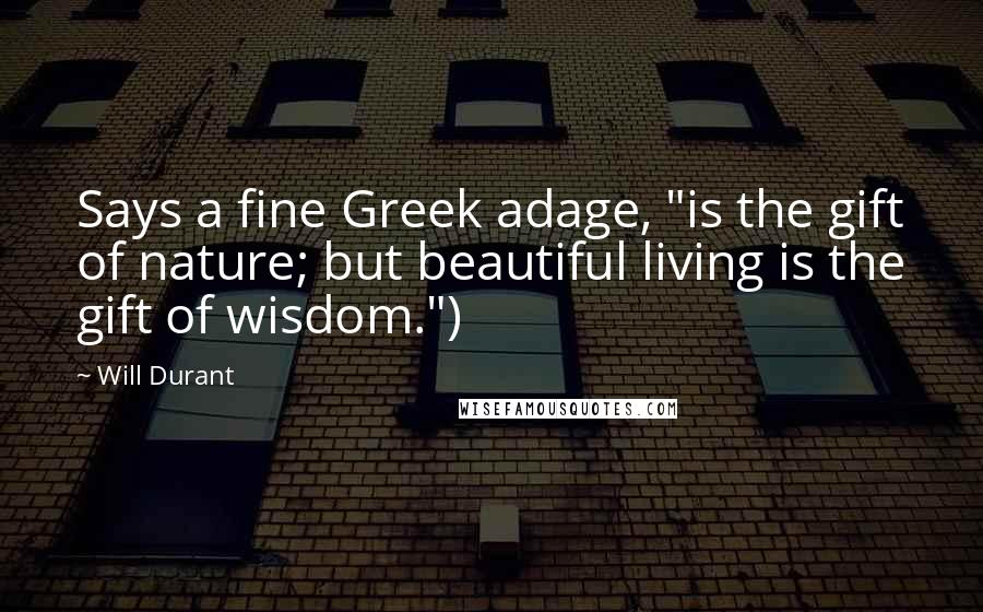 "Will Durant quotes: Says a fine Greek adage, ""is the gift of nature; but beautiful living is the gift of wisdom."")"