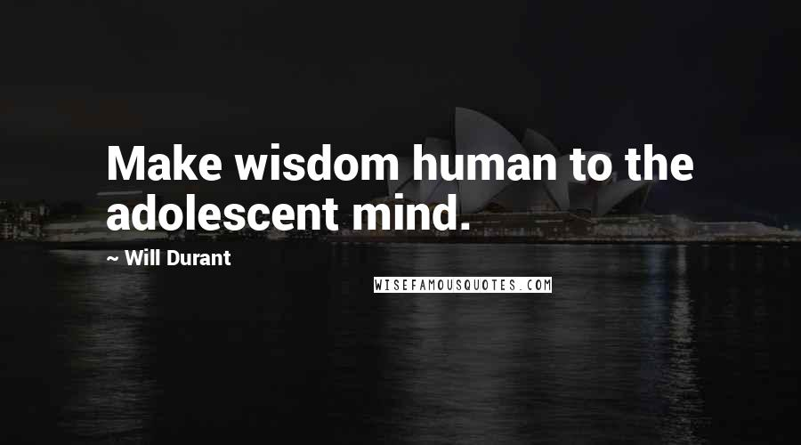 Will Durant quotes: Make wisdom human to the adolescent mind.