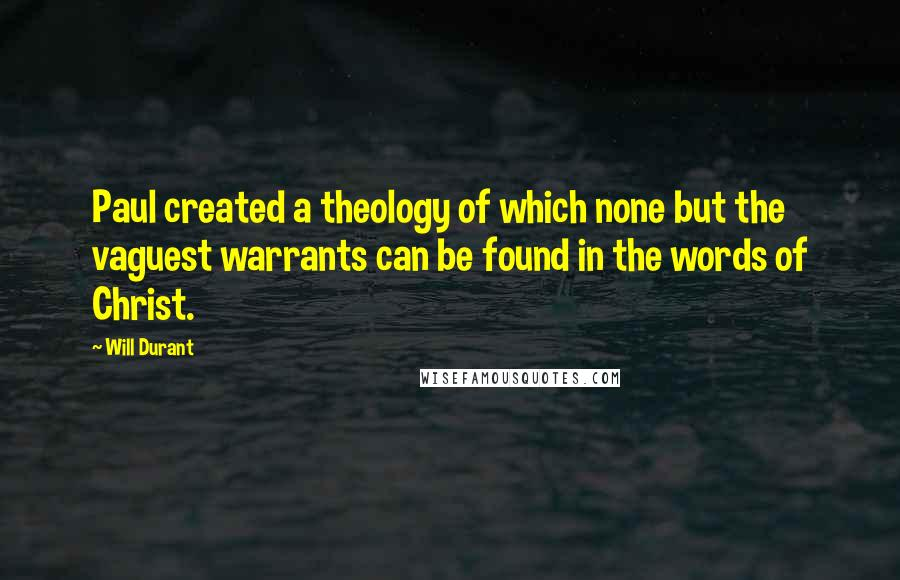 Will Durant quotes: Paul created a theology of which none but the vaguest warrants can be found in the words of Christ.