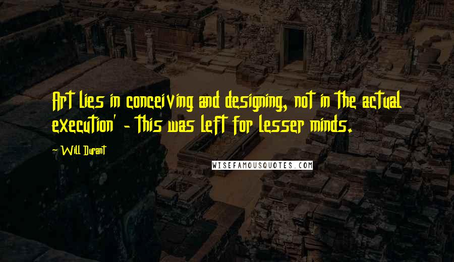Will Durant quotes: Art lies in conceiving and designing, not in the actual execution' - this was left for lesser minds.