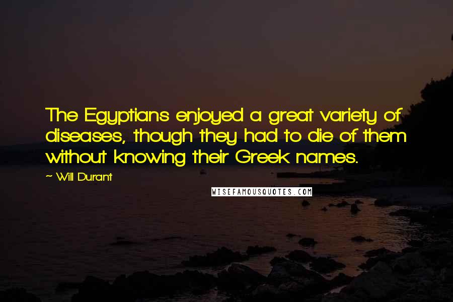 Will Durant quotes: The Egyptians enjoyed a great variety of diseases, though they had to die of them without knowing their Greek names.