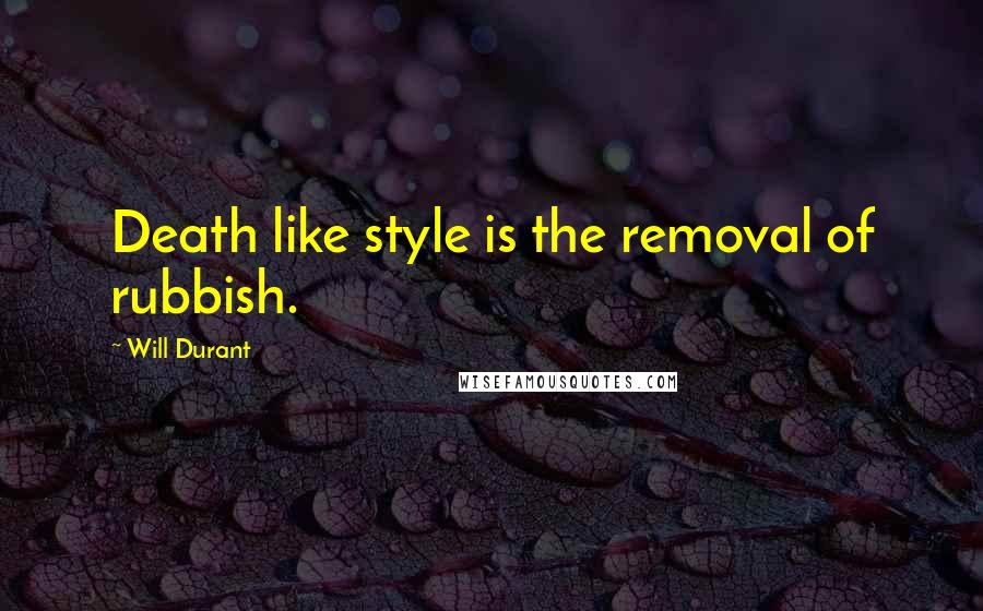 Will Durant quotes: Death like style is the removal of rubbish.