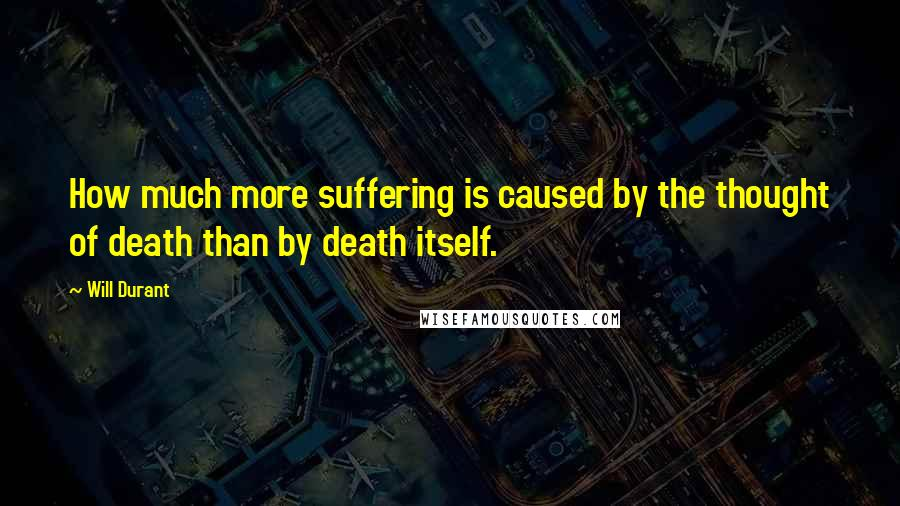 Will Durant quotes: How much more suffering is caused by the thought of death than by death itself.