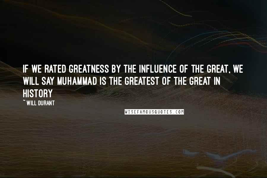 Will Durant quotes: If we rated greatness by the influence of the great, we will say Muhammad is the greatest of the great in history