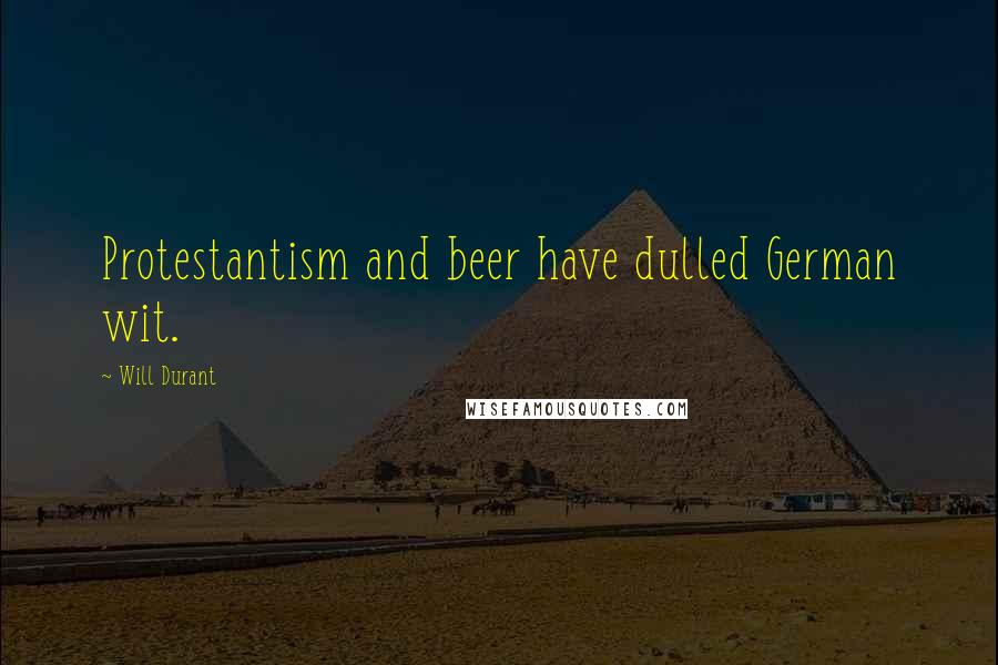 Will Durant quotes: Protestantism and beer have dulled German wit.