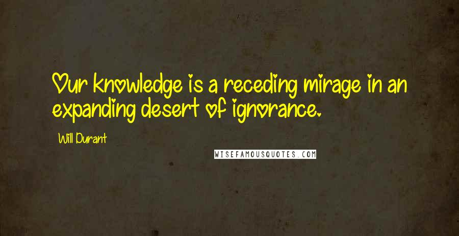Will Durant quotes: Our knowledge is a receding mirage in an expanding desert of ignorance.