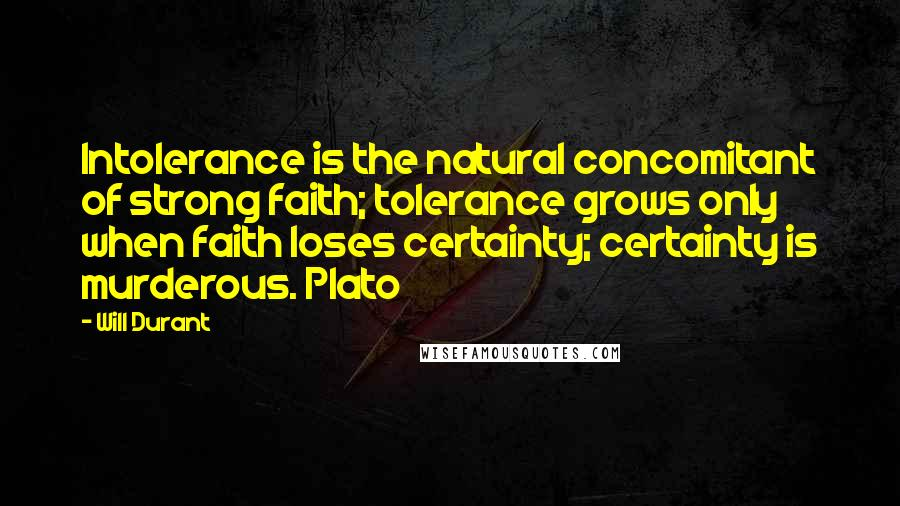 Will Durant quotes: Intolerance is the natural concomitant of strong faith; tolerance grows only when faith loses certainty; certainty is murderous. Plato