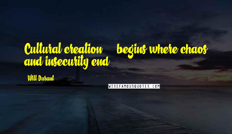 Will Durant quotes: Cultural creation ... begins where chaos and insecurity end.