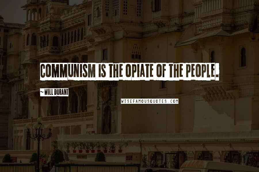 Will Durant quotes: Communism is the opiate of the people.