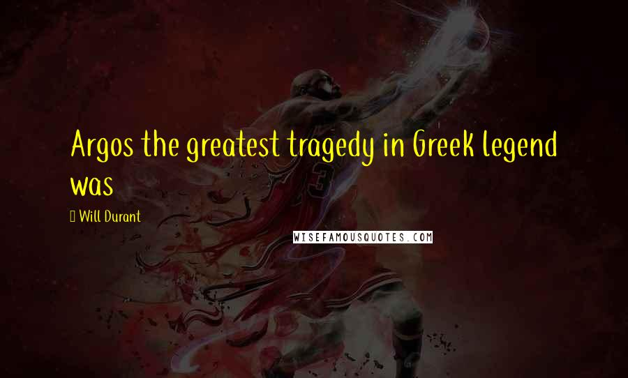 Will Durant quotes: Argos the greatest tragedy in Greek legend was