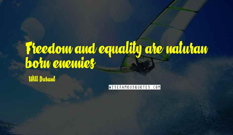 Will Durant quotes: Freedom and equality are naturan born enemies.