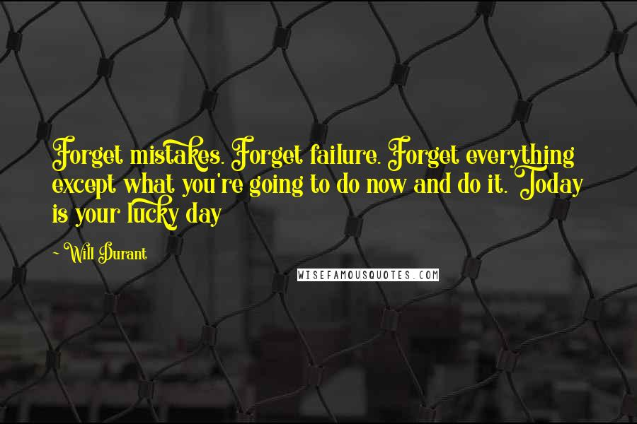 Will Durant quotes: Forget mistakes. Forget failure. Forget everything except what you're going to do now and do it. Today is your lucky day