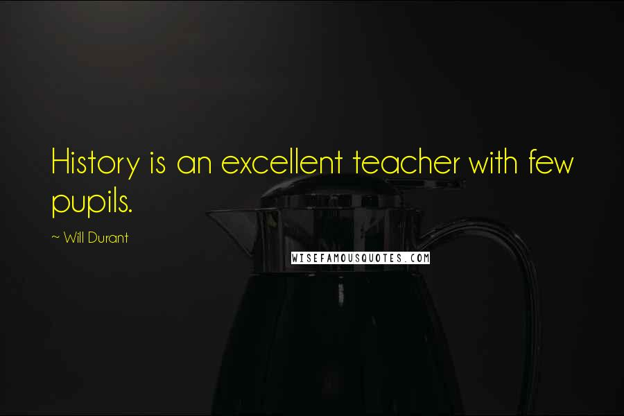 Will Durant quotes: History is an excellent teacher with few pupils.