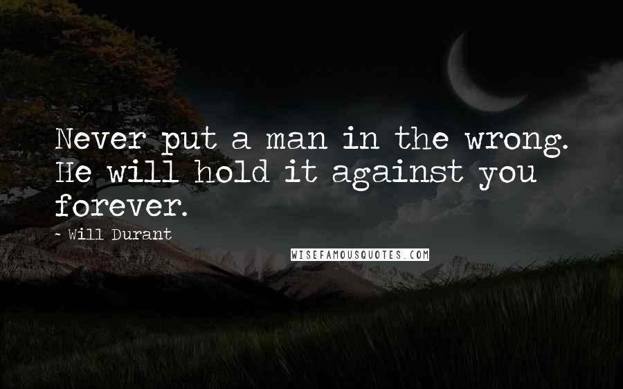 Will Durant quotes: Never put a man in the wrong. He will hold it against you forever.