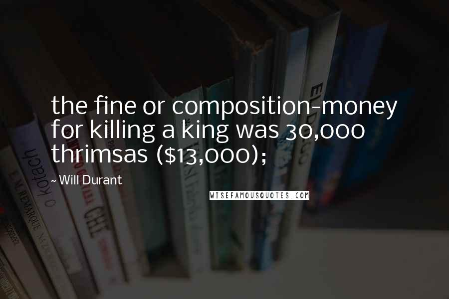 Will Durant quotes: the fine or composition-money for killing a king was 30,000 thrimsas ($13,000);