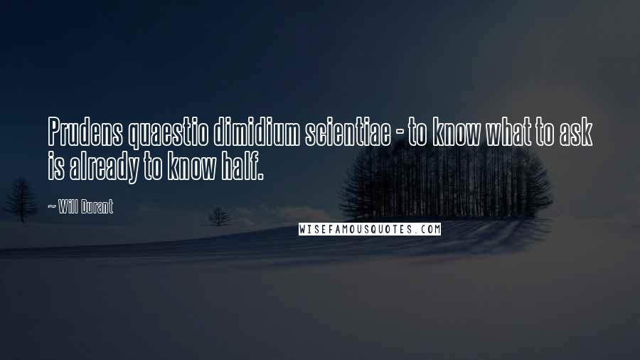 Will Durant quotes: Prudens quaestio dimidium scientiae - to know what to ask is already to know half.