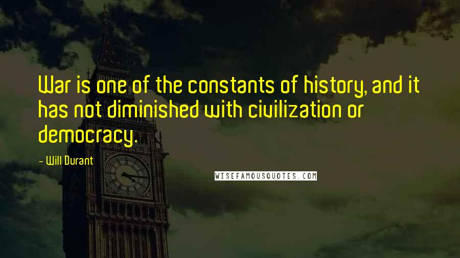 Will Durant quotes: War is one of the constants of history, and it has not diminished with civilization or democracy.