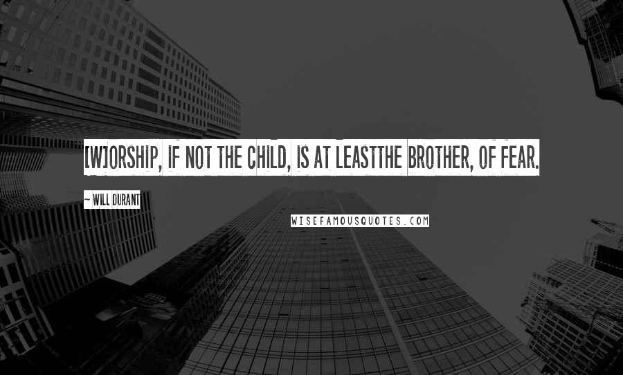 Will Durant quotes: [W]orship, if not the child, is at leastthe brother, of fear.