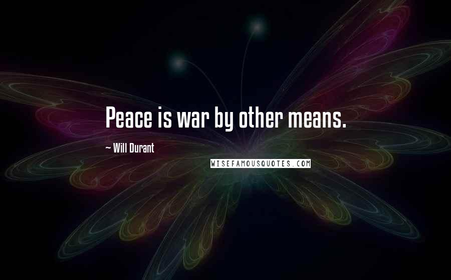 Will Durant quotes: Peace is war by other means.
