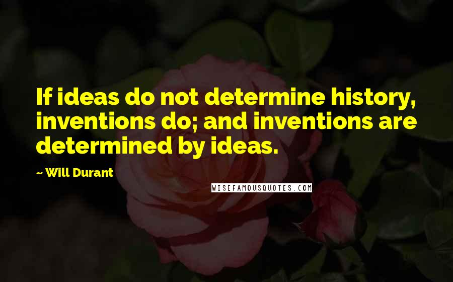 Will Durant quotes: If ideas do not determine history, inventions do; and inventions are determined by ideas.